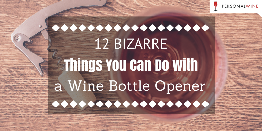 12 Bizarre Things You Can Do With A Wine Bottle Opener